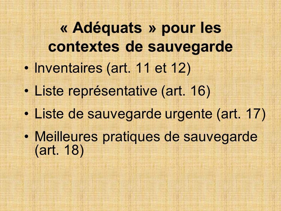 « Adéquats » pour les contextes de sauvegarde lnventaires (art. 11 et 12) Liste représentative (art. 16) Liste de sauvegarde urgente (art. 17) Meilleu
