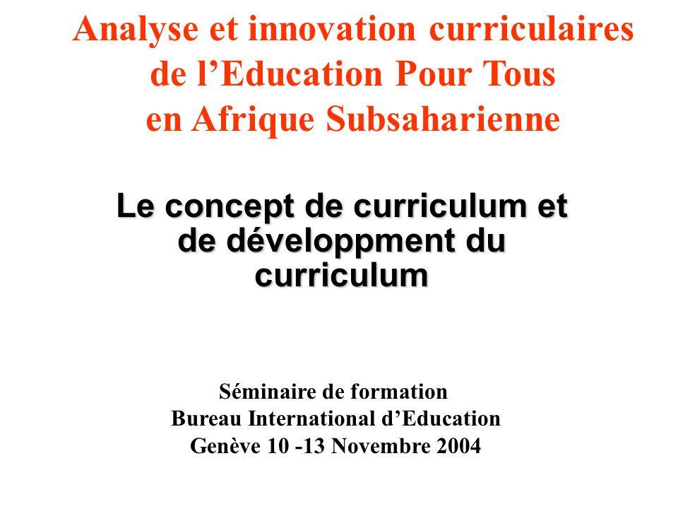 Le concept de curriculum et de développment du curriculum Analyse et innovation curriculaires de lEducation Pour Tous en Afrique Subsaharienne Séminaire de formation Bureau International dEducation Genève 10 -13 Novembre 2004