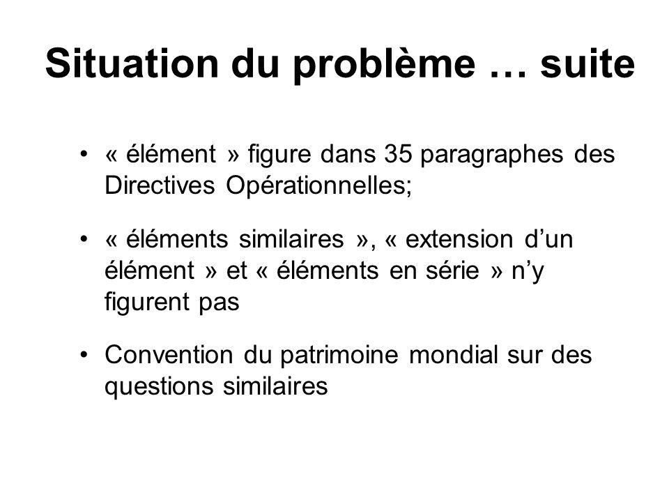 Situation du problème … suite « élément » figure dans 35 paragraphes des Directives Opérationnelles; « éléments similaires », « extension dun élément » et « éléments en série » ny figurent pas Convention du patrimoine mondial sur des questions similaires