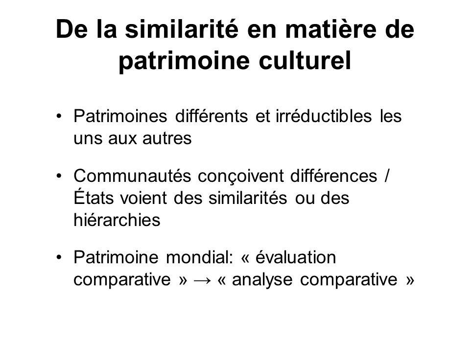 De la similarité en matière de patrimoine culturel Patrimoines différents et irréductibles les uns aux autres Communautés conçoivent différences / États voient des similarités ou des hiérarchies Patrimoine mondial: « évaluation comparative » « analyse comparative »