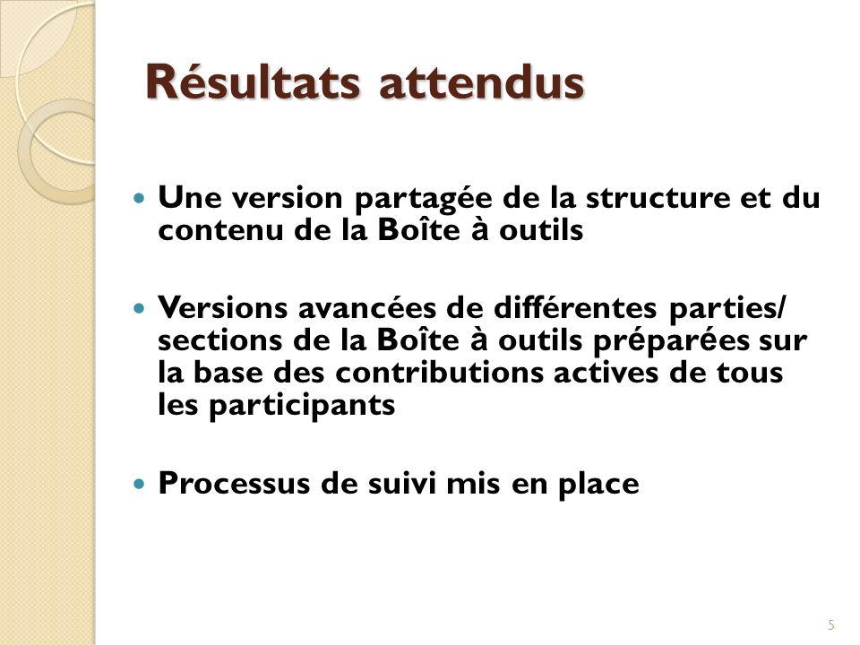5 Résultats attendus Une version partagée de la structure et du contenu de la Bo î te à outils Versions avancées de différentes parties/ sections de l