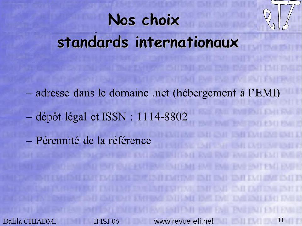 Dalila CHIADMIIFISI 06 www.revue-eti.net 11 Nos choix standards internationaux –adresse dans le domaine.net (hébergement à lEMI) –dépôt légal et ISSN : 1114-8802 –Pérennité de la référence