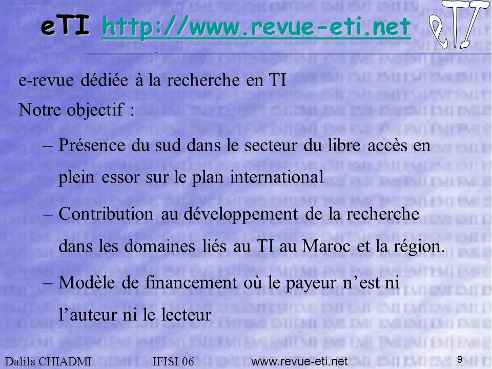 Dalila CHIADMIIFISI 06 www.revue-eti.net 9 e-revue dédiée à la recherche en TI Notre objectif : –Présence du sud dans le secteur du libre accès en plein essor sur le plan international –Contribution au développement de la recherche dans les domaines liés au TI au Maroc et la région.