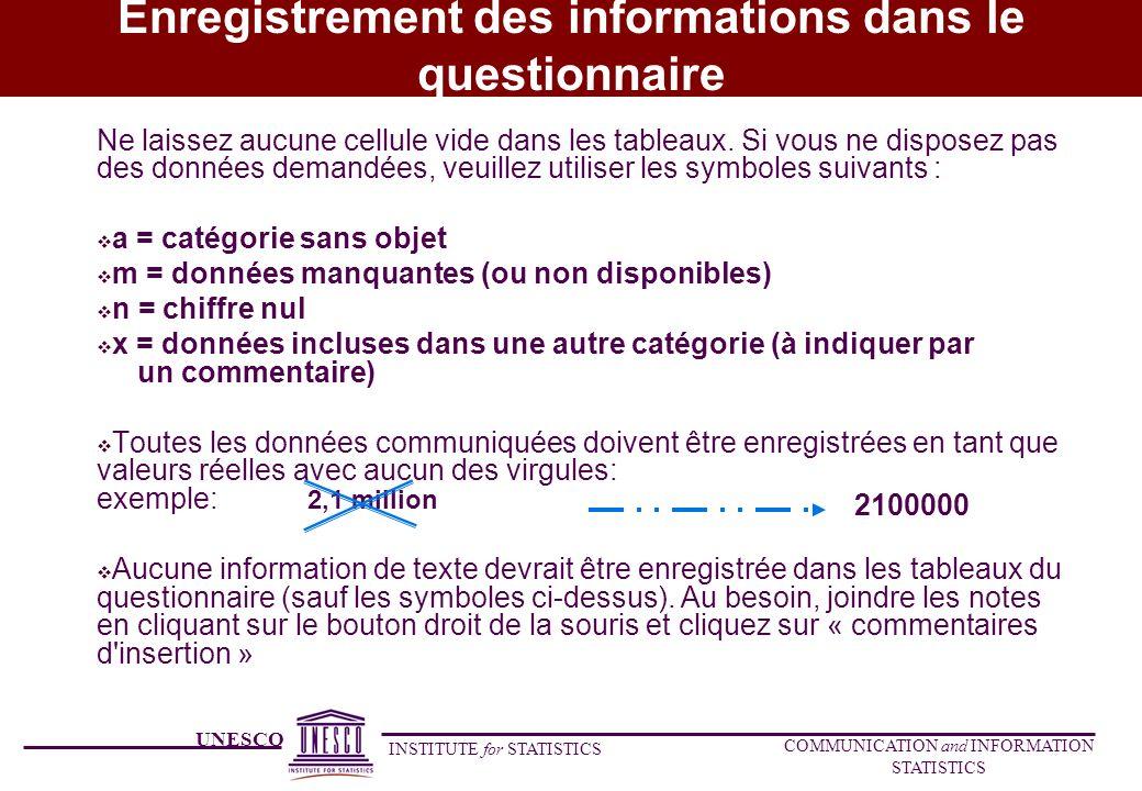 UNESCO INSTITUTE for STATISTICS COMMUNICATION and INFORMATION STATISTICS Enregistrement des informations dans le questionnaire Ne laissez aucune cellule vide dans les tableaux.