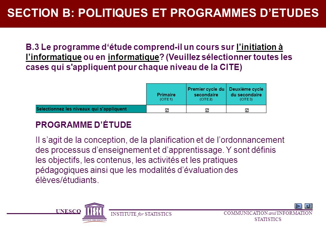 UNESCO INSTITUTE for STATISTICS COMMUNICATION and INFORMATION STATISTICS SECTION B: POLITIQUES ET PROGRAMMES DETUDES B.3 Le programme détude comprend-il un cours sur linitiation à linformatique ou en informatique.