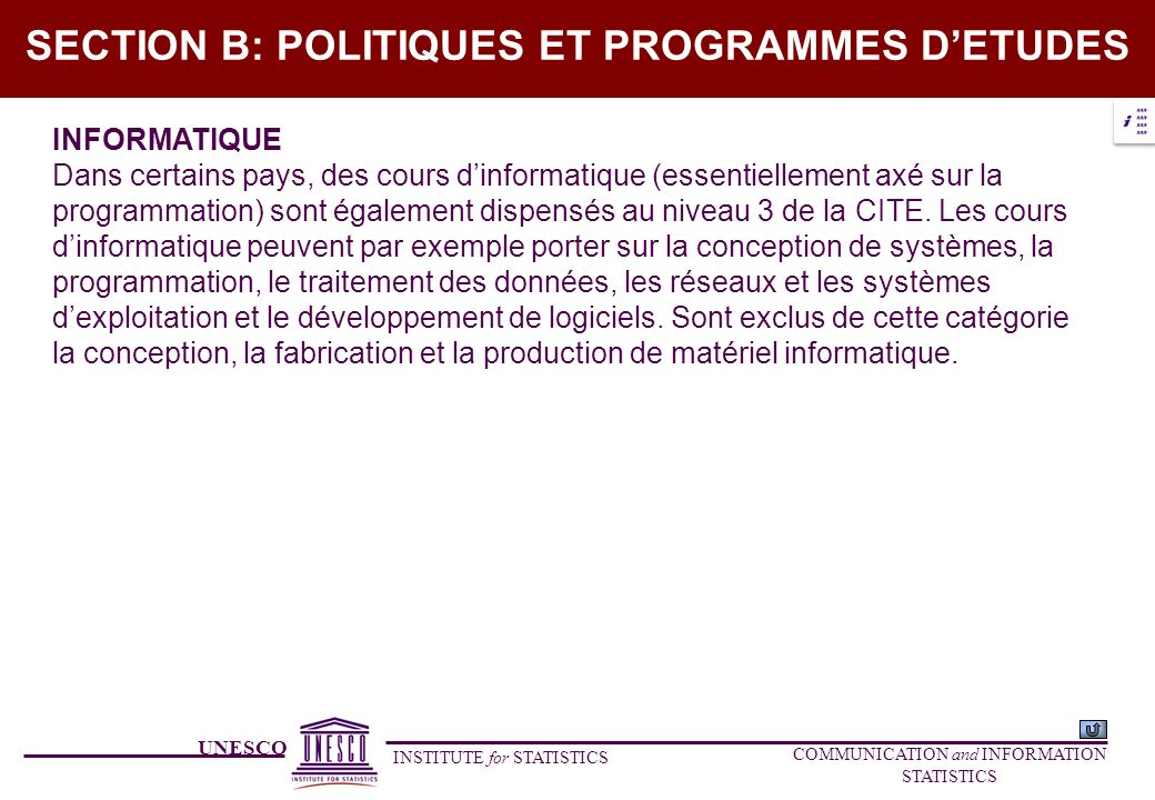 UNESCO INSTITUTE for STATISTICS COMMUNICATION and INFORMATION STATISTICS SECTION B: POLITIQUES ET PROGRAMMES DETUDES INFORMATIQUE Dans certains pays, des cours dinformatique (essentiellement axé sur la programmation) sont également dispensés au niveau 3 de la CITE.