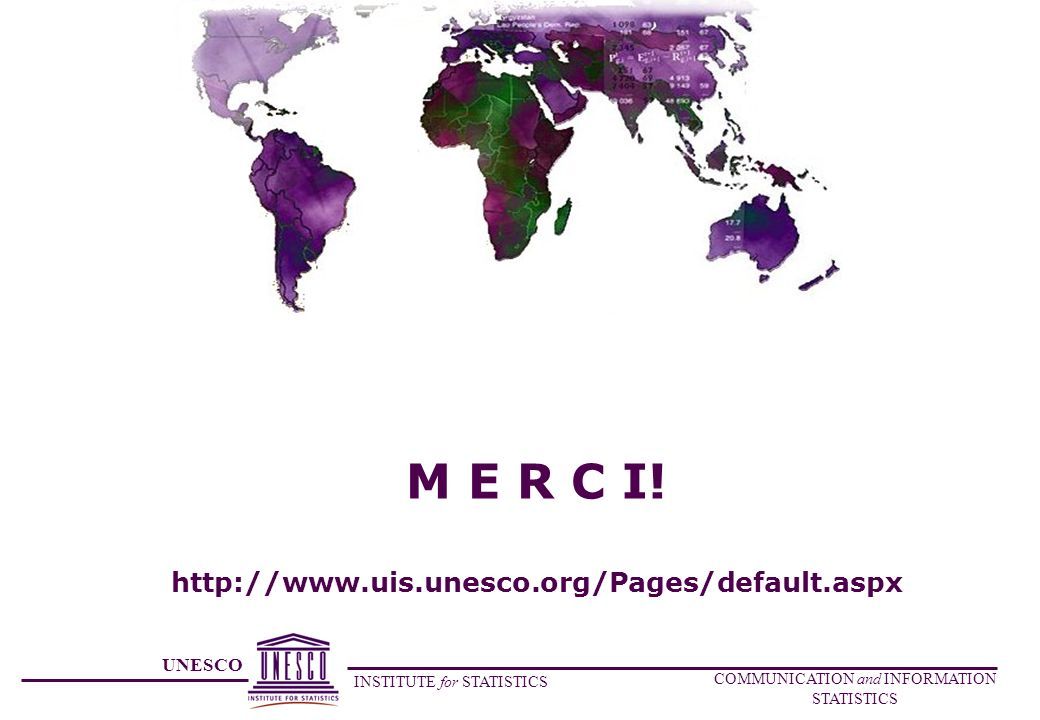 UNESCO INSTITUTE for STATISTICS COMMUNICATION and INFORMATION STATISTICS M E R C I! http://www.uis.unesco.org/Pages/default.aspx