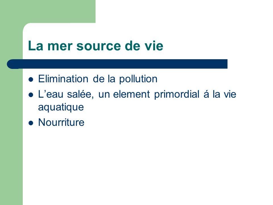 La mer source de vie Elimination de la pollution Leau salée, un element primordial á la vie aquatique Nourriture