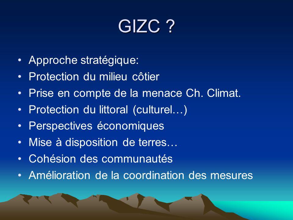 GIZC ? Approche stratégique: Protection du milieu côtier Prise en compte de la menace Ch. Climat. Protection du littoral (culturel…) Perspectives écon