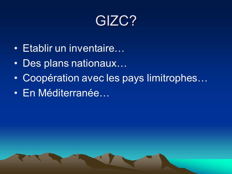 GIZC? Etablir un inventaire… Des plans nationaux… Coopération avec les pays limitrophes… En Méditerranée…