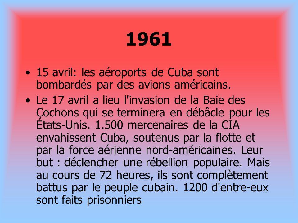 1961 15 avril: les aéroports de Cuba sont bombardés par des avions américains. Le 17 avril a lieu l'invasion de la Baie des Cochons qui se terminera e