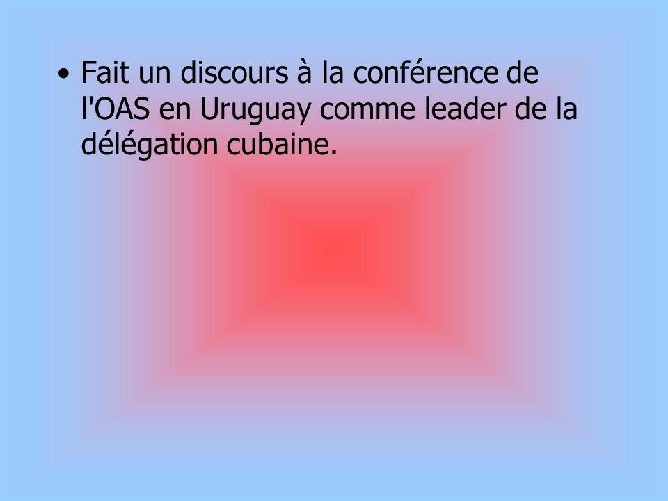 Fait un discours à la conférence de l'OAS en Uruguay comme leader de la délégation cubaine.