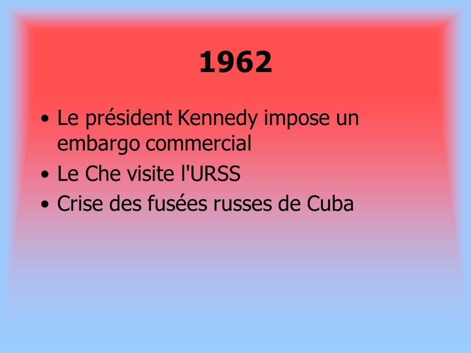 1962 Le président Kennedy impose un embargo commercial Le Che visite l'URSS Crise des fusées russes de Cuba