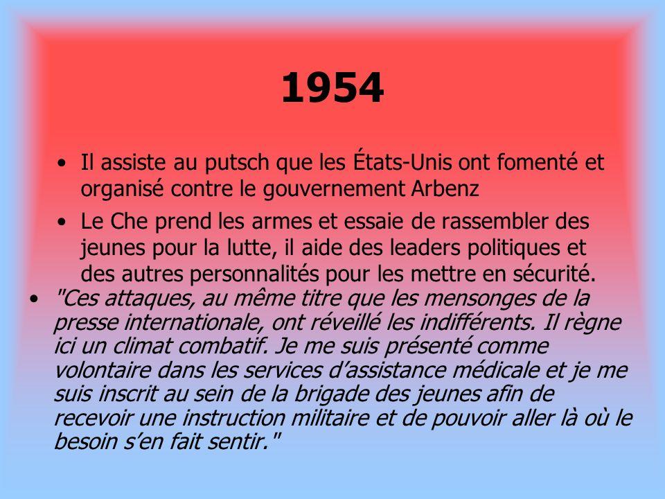 1954 Il assiste au putsch que les États-Unis ont fomenté et organisé contre le gouvernement Arbenz Le Che prend les armes et essaie de rassembler des