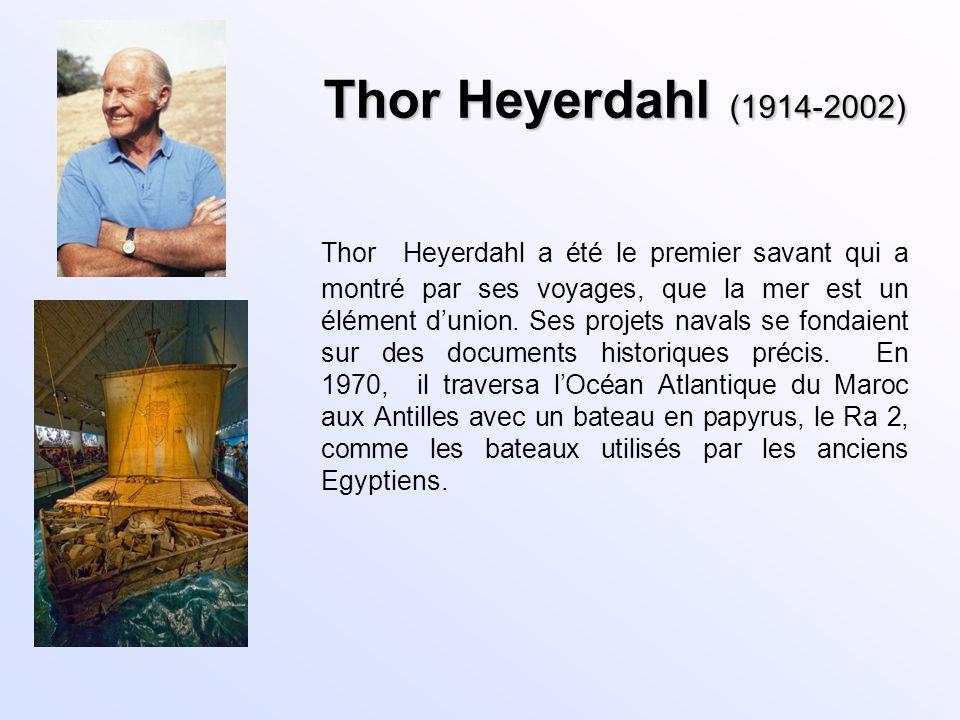 Thor Heyerdahl (1914-2002) Thor Heyerdahl a été le premier savant qui a montré par ses voyages, que la mer est un élément dunion. Ses projets navals s