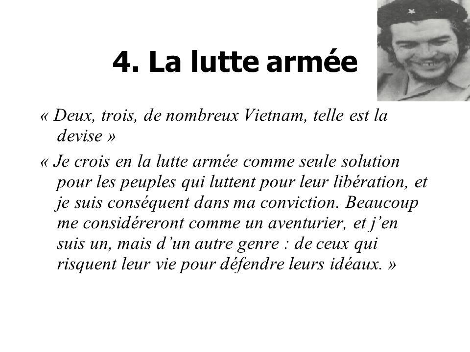 4. La lutte armée « Deux, trois, de nombreux Vietnam, telle est la devise » « Je crois en la lutte armée comme seule solution pour les peuples qui lut