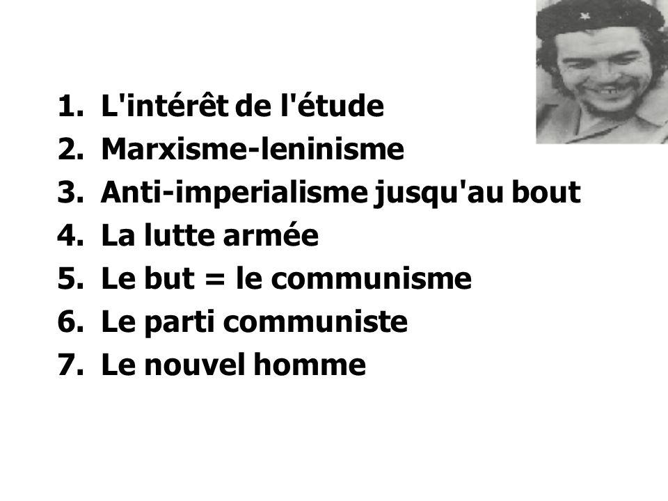 1.L intérêt de l étude 2.Marxisme-leninisme 3.Anti-imperialisme jusqu au bout 4.La lutte armée 5.Le but = le communisme 6.Le parti communiste 7.Le nouvel homme