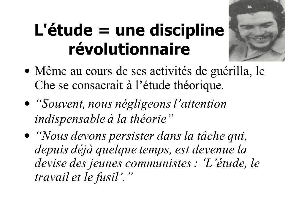 L étude = une discipline révolutionnaire Même au cours de ses activités de guérilla, le Che se consacrait à létude théorique.