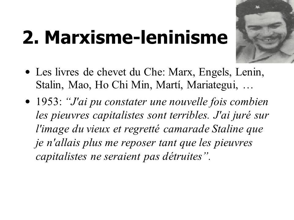 2. Marxisme-leninisme Les livres de chevet du Che: Marx, Engels, Lenin, Stalin, Mao, Ho Chi Min, Martí, Mariategui, … 1953: J'ai pu constater une nouv