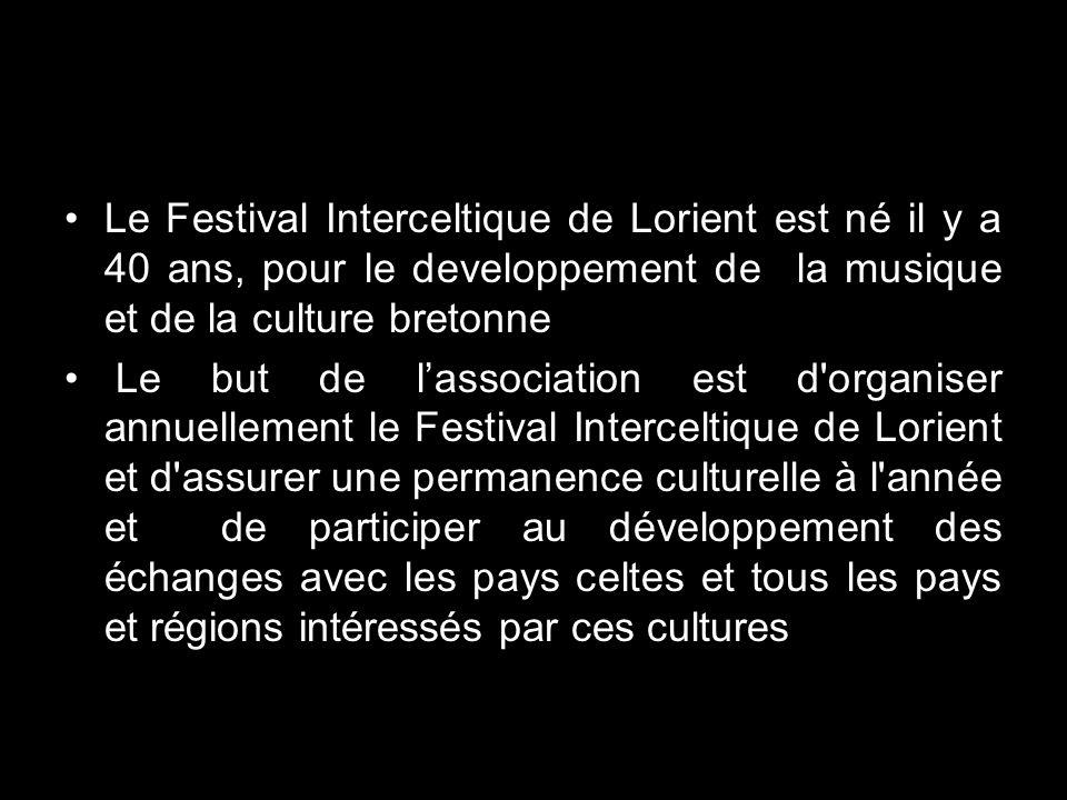 Le Festival Interceltique de Lorient est né il y a 40 ans, pour le developpement de la musique et de la culture bretonne Le but de lassociation est d organiser annuellement le Festival Interceltique de Lorient et d assurer une permanence culturelle à l année et de participer au développement des échanges avec les pays celtes et tous les pays et régions intéressés par ces cultures