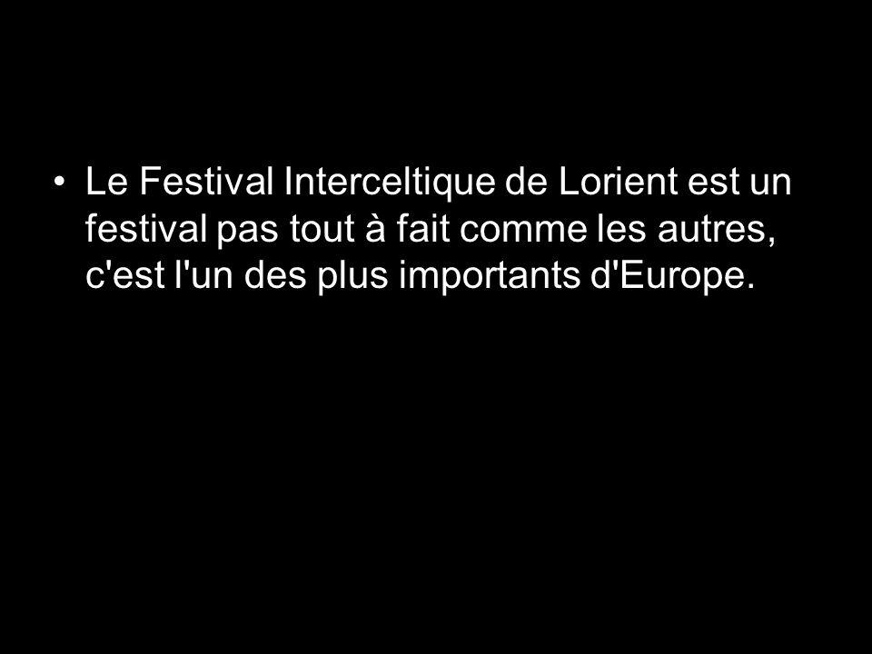 Le Festival Interceltique de Lorient est un festival pas tout à fait comme les autres, c est l un des plus importants d Europe.