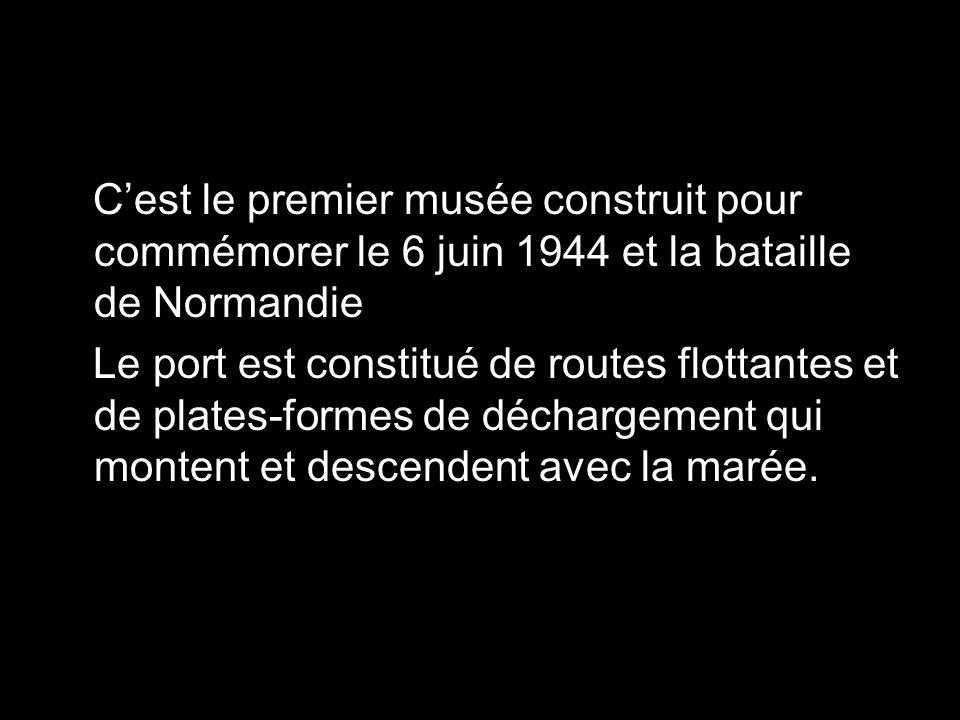 Cest le premier musée construit pour commémorer le 6 juin 1944 et la bataille de Normandie Le port est constitué de routes flottantes et de plates-formes de déchargement qui montent et descendent avec la marée.
