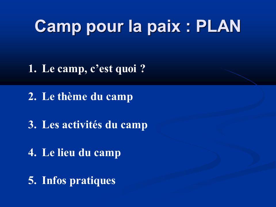 Camp pour la paix : PLAN 1.Le camp, cest quoi ? 2.Le thème du camp 3.Les activités du camp 4.Le lieu du camp 5.Infos pratiques