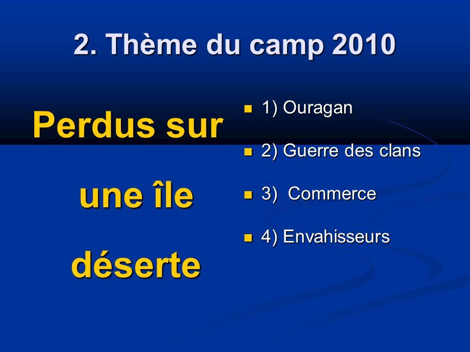 2. Thème du camp 2010 Perdus sur une île déserte 1) Ouragan 1) Ouragan 2) Guerre des clans 2) Guerre des clans 3) Commerce 3) Commerce 4) Envahisseurs