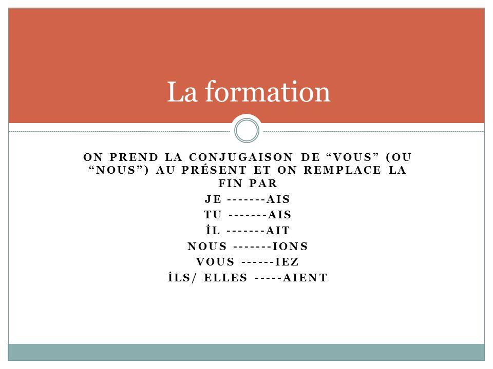 ON PREND LA CONJUGAISON DE VOUS (OU NOUS) AU PRÉSENT ET ON REMPLACE LA FIN PAR JE -------AIS TU -------AIS İL -------AIT NOUS -------IONS VOUS ------I