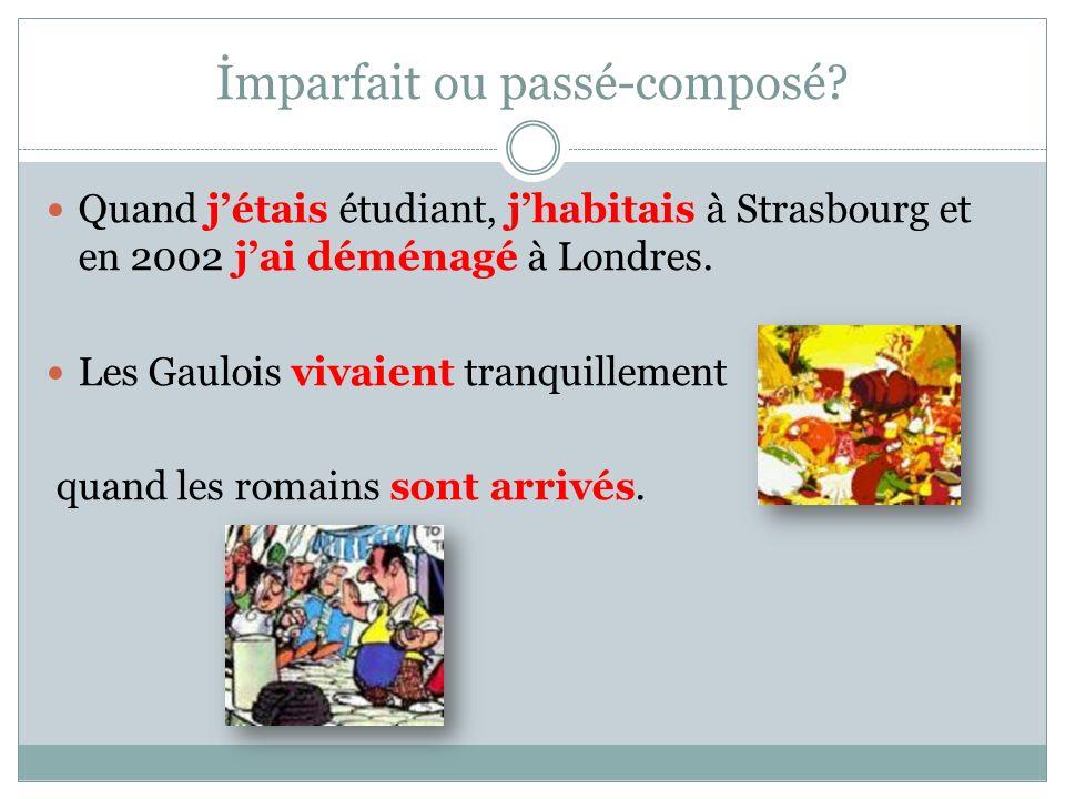 İmparfait ou passé-composé? Quand jétais étudiant, jhabitais à Strasbourg et en 2002 jai déménagé à Londres. Les Gaulois vivaient tranquillement quand