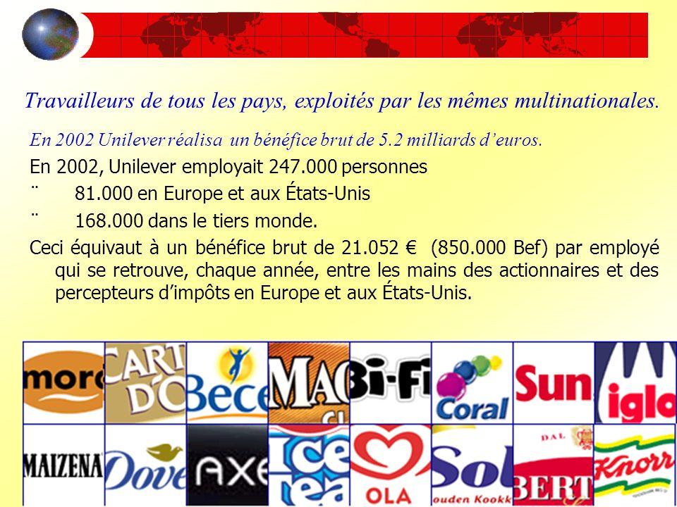 Travailleurs de tous les pays, exploités par les mêmes multinationales. En 2002 Unilever réalisa un bénéfice brut de 5.2 milliards deuros. En 2002, Un
