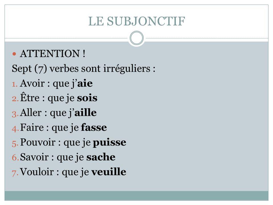 ATTENTION ! Sept (7) verbes sont irréguliers : 1. Avoir : que jaie 2. Être : que je sois 3. Aller : que jaille 4. Faire : que je fasse 5. Pouvoir : qu
