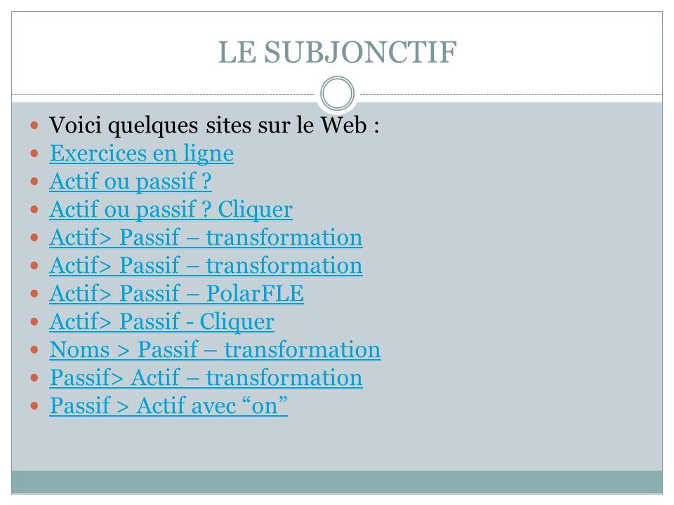 LE SUBJONCTIF Voici quelques sites sur le Web : Exercices en ligne Actif ou passif ? Actif ou passif ? Cliquer Actif> Passif – transformation Actif> P