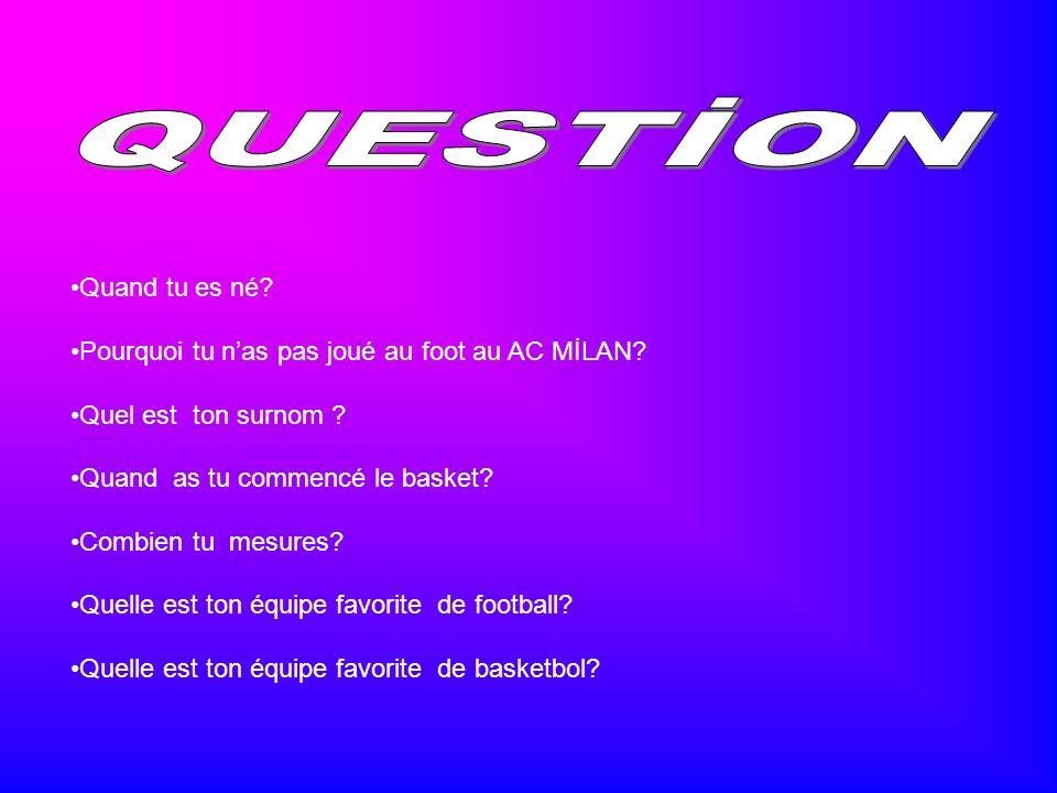 Quand tu es né? Pourquoi tu nas pas joué au foot au AC MİLAN? Quel est ton surnom ? Quand as tu commencé le basket? Combien tu mesures? Quelle est ton