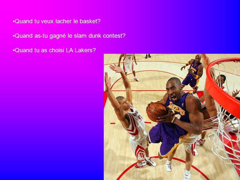 Quand tu veux lacher le basket? Quand as-tu gagné le slam dunk contest? Quand tu as choisi LA Lakers?