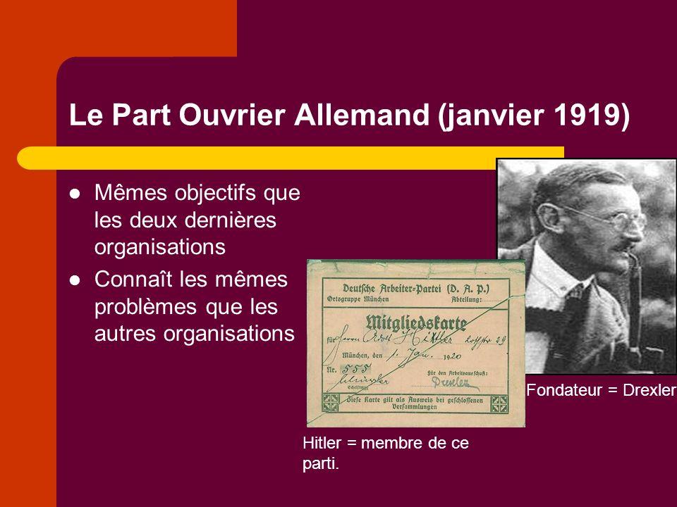 Le Part Ouvrier Allemand (janvier 1919) Mêmes objectifs que les deux dernières organisations Connaît les mêmes problèmes que les autres organisations Fondateur = Drexler Hitler = membre de ce parti.
