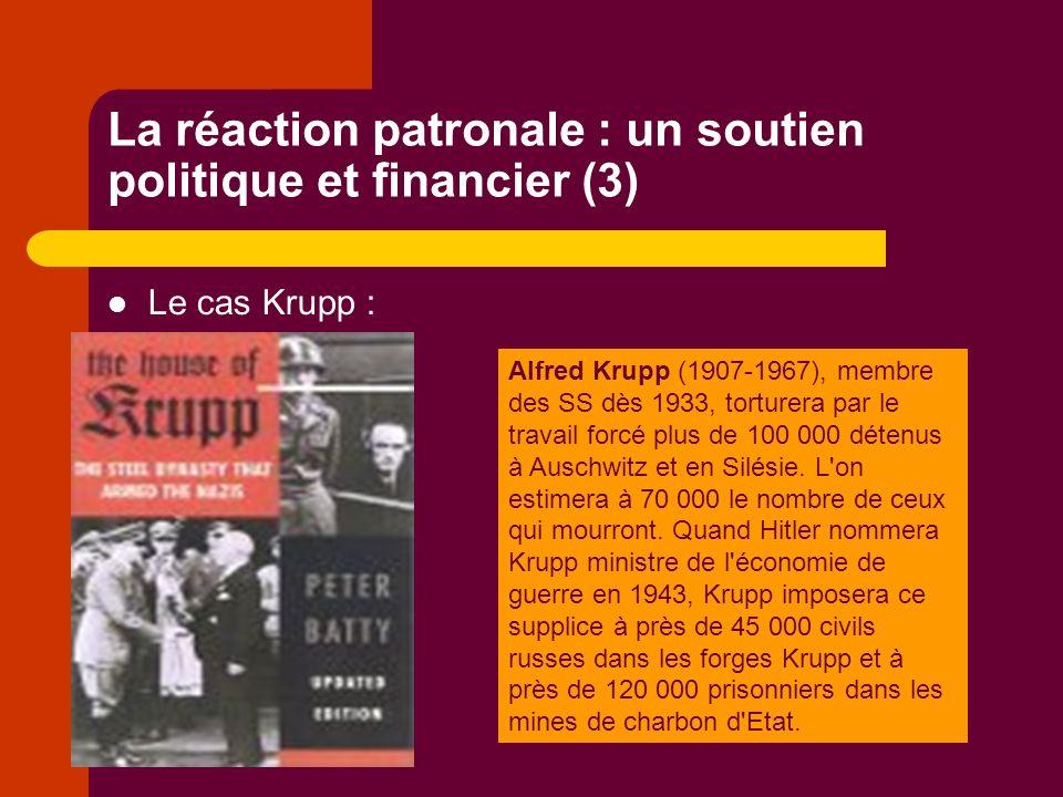 La réaction patronale : un soutien politique et financier (3) Le cas Krupp : Alfred Krupp (1907-1967), membre des SS dès 1933, torturera par le travail forcé plus de 100 000 détenus à Auschwitz et en Silésie.
