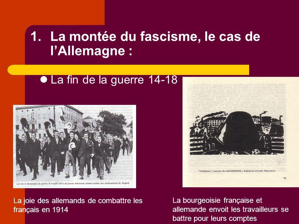 1.La montée du fascisme, le cas de lAllemagne : La fin de la guerre 14-18 La joie des allemands de combattre les français en 1914 La bourgeoisie française et allemande envoit les travailleurs se battre pour leurs comptes