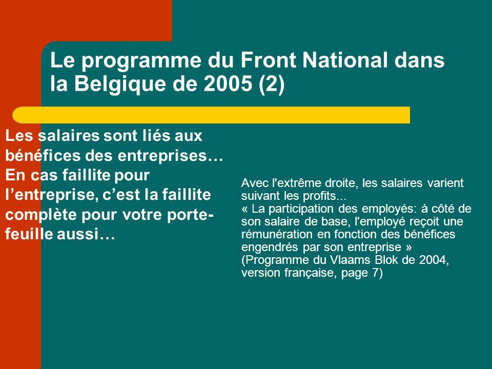 Le programme du Front National dans la Belgique de 2005 (2) Les salaires sont liés aux bénéfices des entreprises… En cas faillite pour lentreprise, cest la faillite complète pour votre porte- feuille aussi… Avec l extrême droite, les salaires varient suivant les profits...