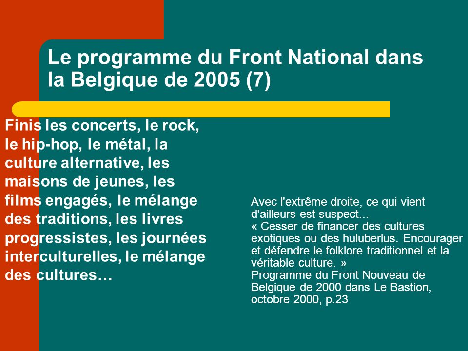 Le programme du Front National dans la Belgique de 2005 (7) Finis les concerts, le rock, le hip-hop, le métal, la culture alternative, les maisons de jeunes, les films engagés, le mélange des traditions, les livres progressistes, les journées interculturelles, le mélange des cultures… Avec l extrême droite, ce qui vient d ailleurs est suspect...