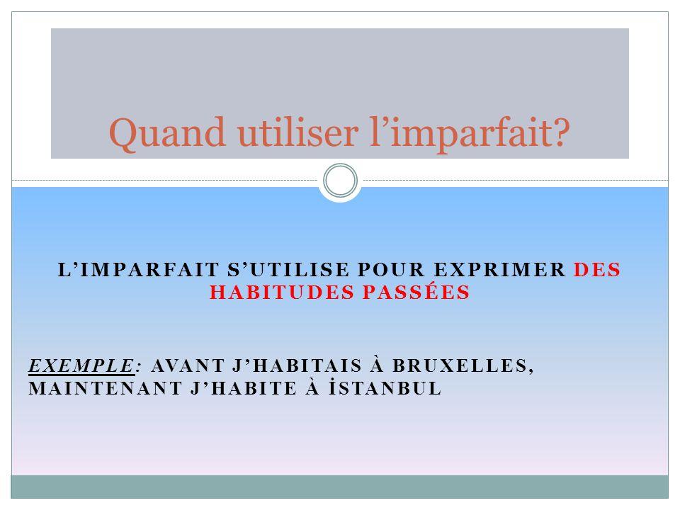 LIMPARFAIT SUTILISE POUR EXPRIMER DES HABITUDES PASSÉES EXEMPLE: AVANT JHABITAIS À BRUXELLES, MAINTENANT JHABITE À İSTANBUL Quand utiliser limparfait