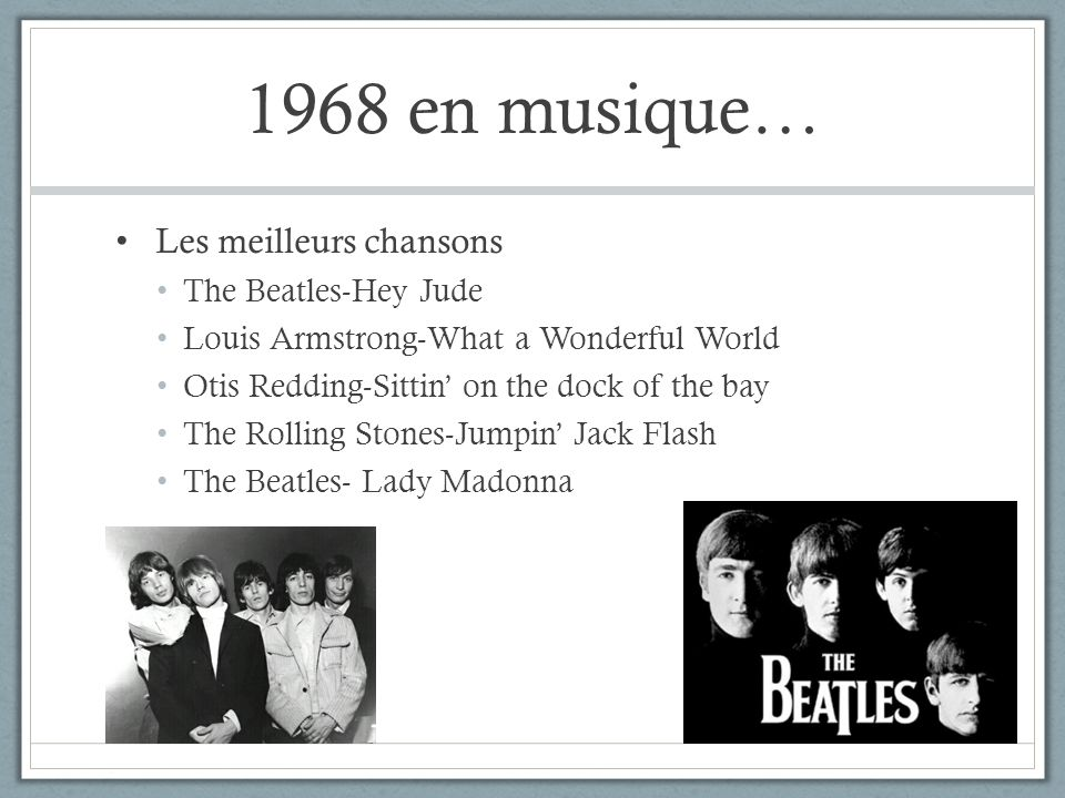 1968 en musique… Les meilleurs chansons The Beatles-Hey Jude Louis Armstrong-What a Wonderful World Otis Redding-Sittin on the dock of the bay The Rol