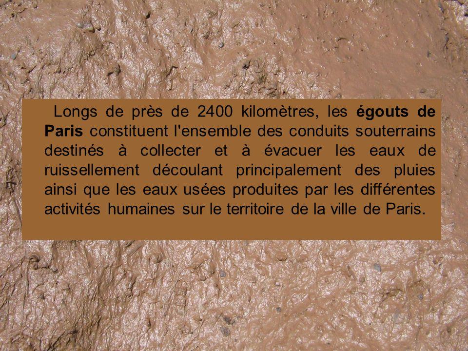 Longs de près de 2400 kilomètres, les égouts de Paris constituent l ensemble des conduits souterrains destinés à collecter et à évacuer les eaux de ruissellement découlant principalement des pluies ainsi que les eaux usées produites par les différentes activités humaines sur le territoire de la ville de Paris.