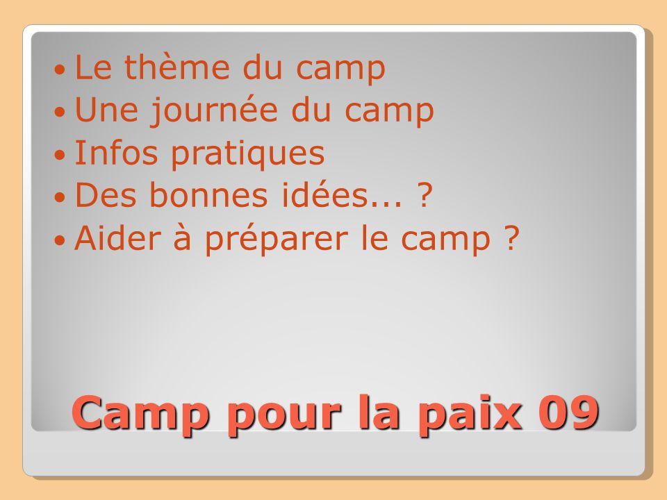 Camp pour la paix 09 Le thème du camp Une journée au camp Infos pratiques De bonnes idées...