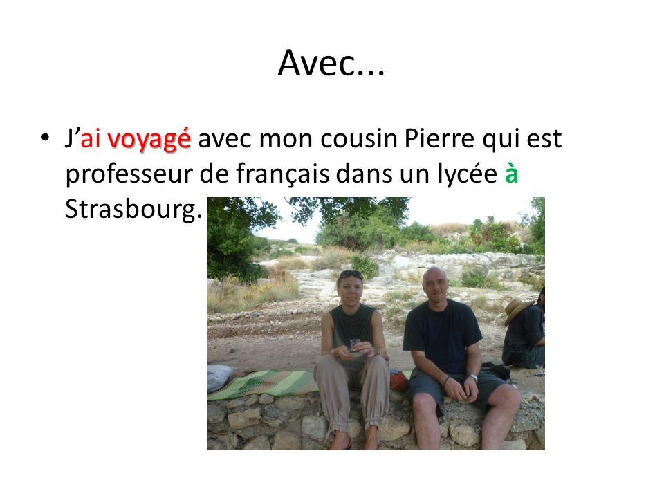 Avec... voyagé Jai voyagé avec mon cousin Pierre qui est professeur de français dans un lycée à Strasbourg.