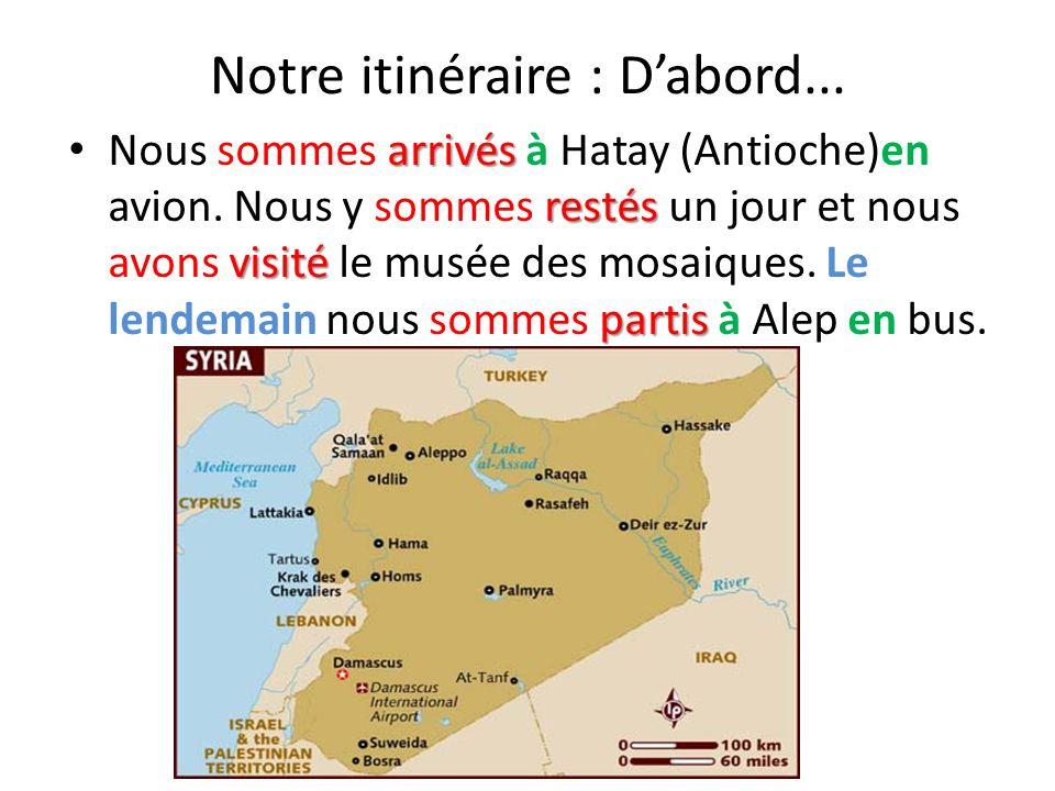 Notre itinéraire : Dabord... arrivés restés visité partis Nous sommes arrivés à Hatay (Antioche)en avion. Nous y sommes restés un jour et nous avons v