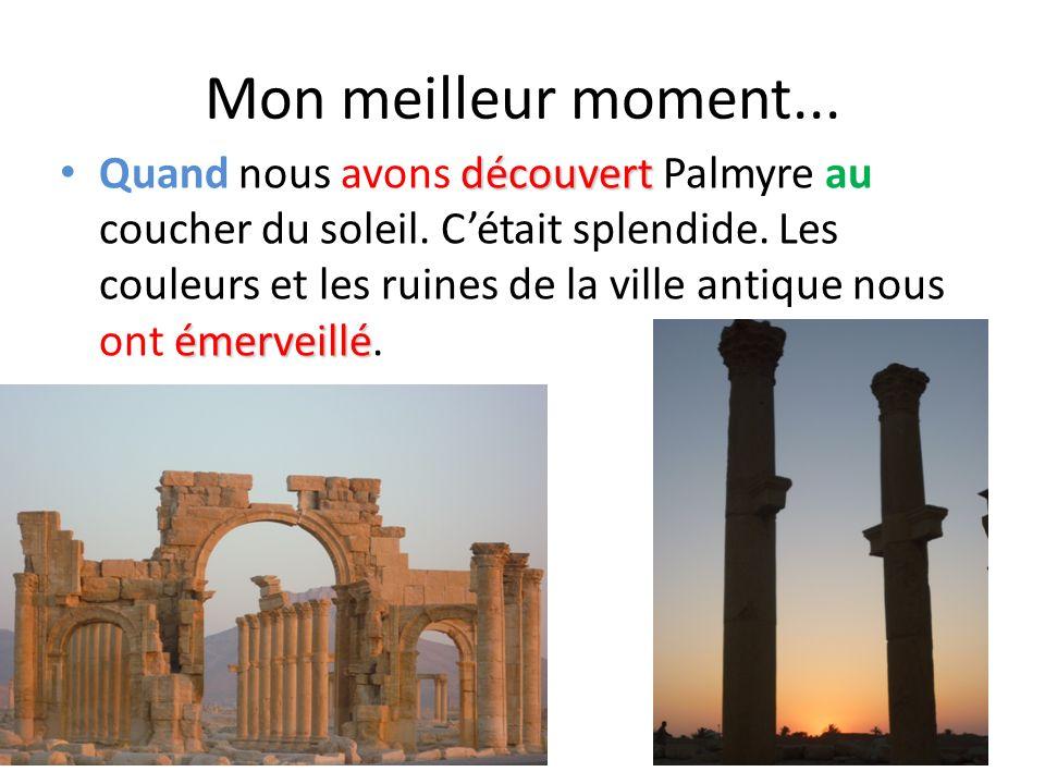 Mon meilleur moment... découvert émerveillé Quand nous avons découvert Palmyre au coucher du soleil. Cétait splendide. Les couleurs et les ruines de l