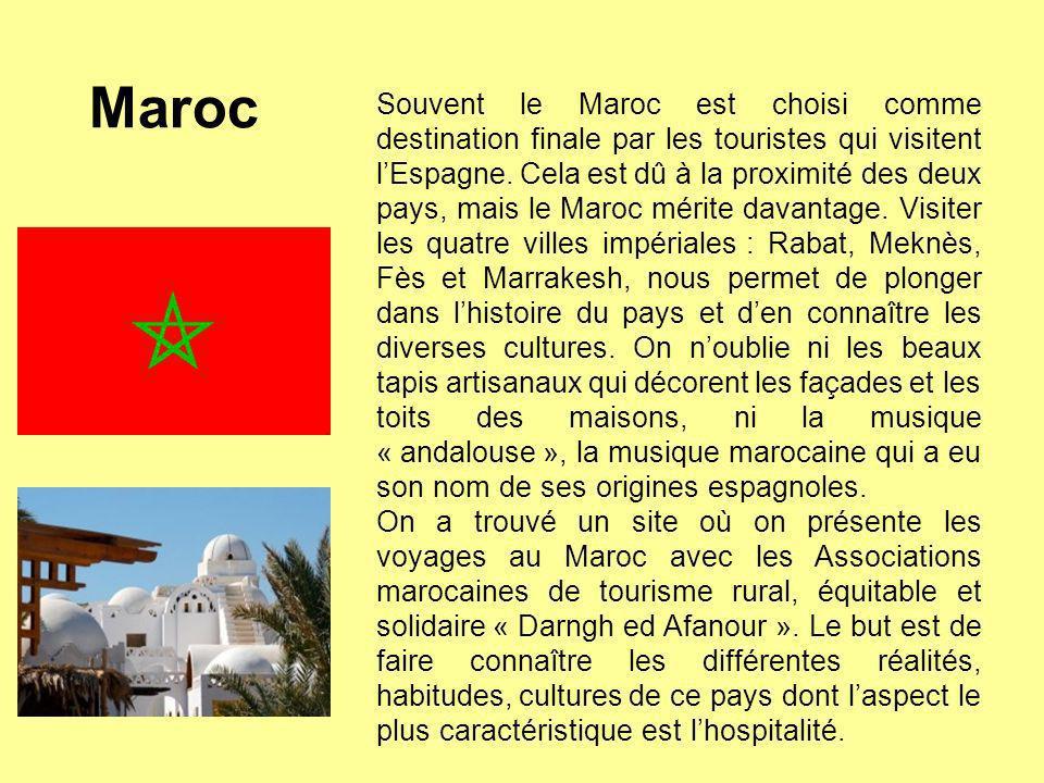 Maroc Souvent le Maroc est choisi comme destination finale par les touristes qui visitent lEspagne. Cela est dû à la proximité des deux pays, mais le