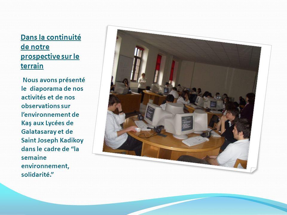Dans la continuité de notre prospective sur le terrain Nous avons présenté le diaporama de nos activités et de nos observations sur lenvironnement de Kaş aux Lycées de Galatasaray et de Saint Joseph Kadikoy dans le cadre de la semaine environnement, solidarité.
