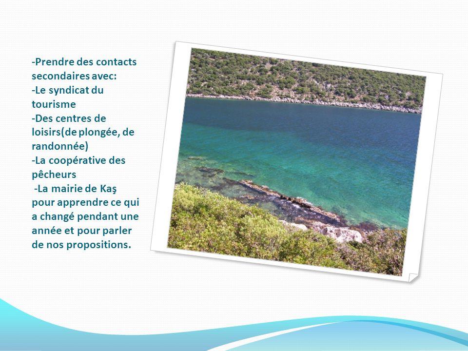 -Prendre des contacts secondaires avec: -Le syndicat du tourisme -Des centres de loisirs(de plongée, de randonnée) -La coopérative des pêcheurs -La mairie de Kaş pour apprendre ce qui a changé pendant une année et pour parler de nos propositions.